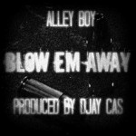 Alley Boy – Blow Em Away (Prod. by DJ Cas)