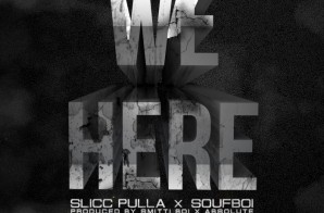 Slicc Pulla x Soufboi – We Here (Prod. by Smitti Boi & Absolute)