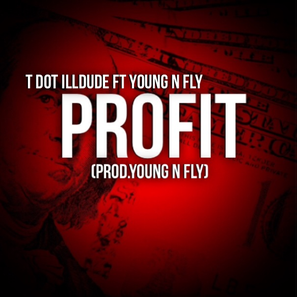 T Dot iLLDude   Profit Ft. Papi Fly (Prod by Young N Fly)