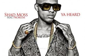 Shad Moss – Ya Heard Ft Problem