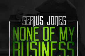 Serius Jones  – None Of My Business