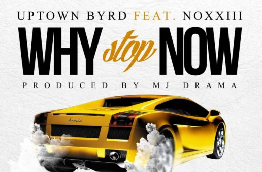 Uptown Byrd – Why Stop Now Ft Noxxiii