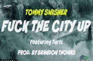 Tommy Swisher x Turls – Fuck The City Up (Prod. by Brandon Thomas)