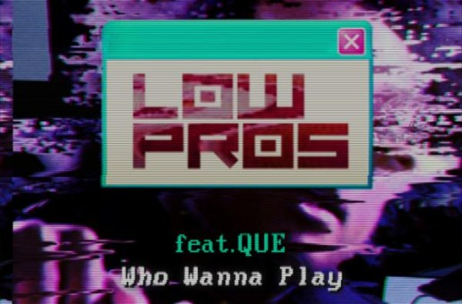 Low Pros x Que – Who Wanna Play
