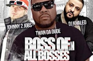 Twan Da Dude – Boss Of All Bosses Ft. DJ Khaled & Johnny 2 Jobs