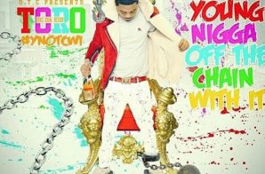 Toro – Young N***a Off The Chain With It